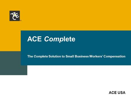 ACE USA ACE Complete The Complete Solution to Small Business Workers' Compensation.