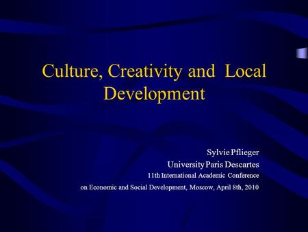 Culture, Creativity and Local Development Sylvie Pflieger University Paris Descartes 11th International Academic Conference on Economic and Social Development,