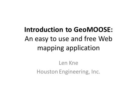 Introduction <strong>to</strong> GeoMOOSE: An easy <strong>to</strong> use and free Web mapping application Len Kne Houston Engineering, Inc.