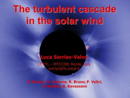 The turbulent cascade in the solar wind Luca Sorriso-Valvo LICRYL – IPCF/CNR, Rende, Italy R. Marino, V. Carbone, R. Bruno, P. Veltri,
