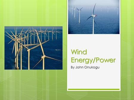 Wind Energy/Power By John Onukogu. Wind power Defined Briefly  The use of wind generators to create electricity for either private or public energy consumption.