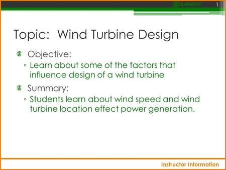 Topic: Wind Turbine Design Objective: ▫ Learn about some of the factors that influence design of a wind turbine 1 Summary: ▫ Students learn about wind.