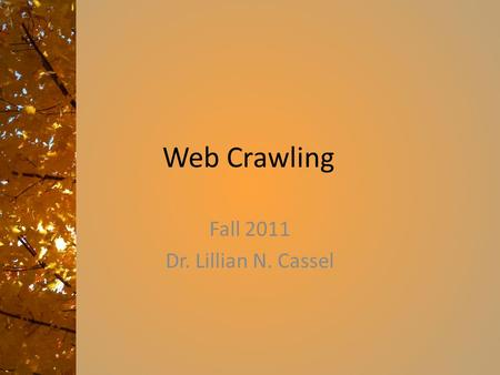 Web Crawling Fall 2011 Dr. Lillian N. Cassel. Overview of the class Purpose: Course Description – How do they do that? Many web applications, from Google.