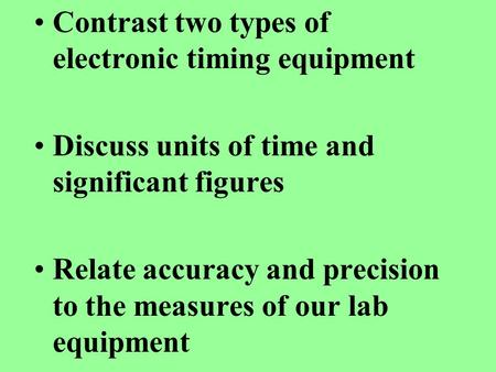 Contrast two types of electronic timing equipment Discuss units of time and significant figures Relate accuracy and precision to the measures of our lab.
