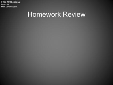 IPUB 100 Lesson 2 Instructor Mark Lamontagne Homework Review.