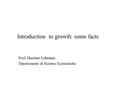 Introduction to growth: some facts Prof. Hartmut Lehmann Dipartimento di Scienze Economiche.