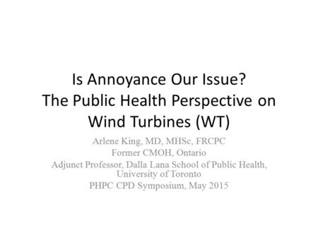 Is Annoyance Our Issue? The Public Health Perspective on Wind Turbines (WT) Arlene King, MD, MHSc, FRCPC Former CMOH, Ontario Adjunct Professor, Dalla.