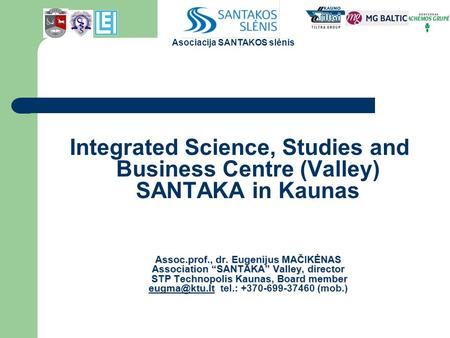 "Integrated Science, Studies and Business Centre (Valley) SANTAKA in Kaunas Assoc.prof., dr. Eugenijus MAČIKĖNAS Association ""SANTAKA"" Valley, director."