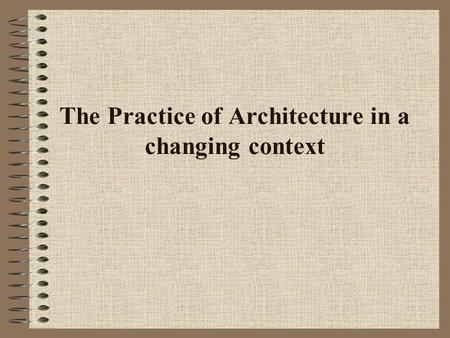 The Practice of Architecture in a changing context.