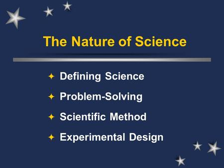 The Nature of Science  Defining Science  Problem-Solving  Scientific Method  Experimental Design.