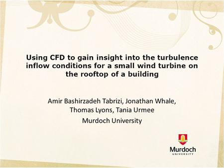 Using CFD to gain insight into the turbulence inflow conditions for a small wind turbine on the rooftop of a building Amir Bashirzadeh Tabrizi, Jonathan.