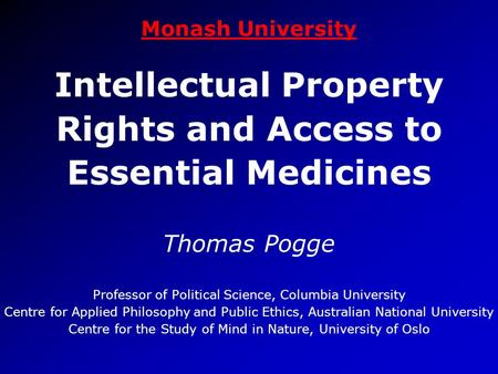Monash University Intellectual Property Rights and Access to Essential Medicines Thomas Pogge Professor of Political Science, Columbia University Centre.