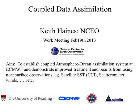 Coupled Data Assimilation Keith Haines: NCEO Work Meeting Feb19th 2013 Aim: To establish coupled Atmosphere-Ocean assimilation system at ECMWF and demonstrate.