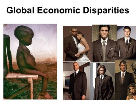 Global Economic Disparities. ▪Enormous economic disparity exists in the world ▪The situation has been described as a race to the bottom ▪The U.N. reports.