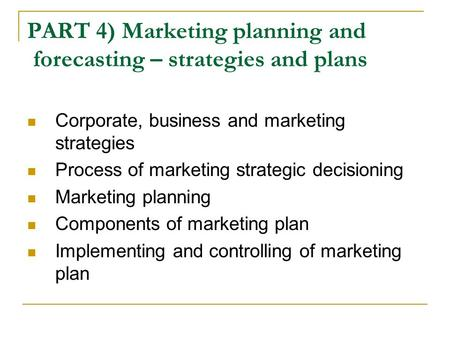 PART 4) Marketing planning and forecasting – strategies and plans Corporate, business and marketing strategies Process of marketing strategic decisioning.
