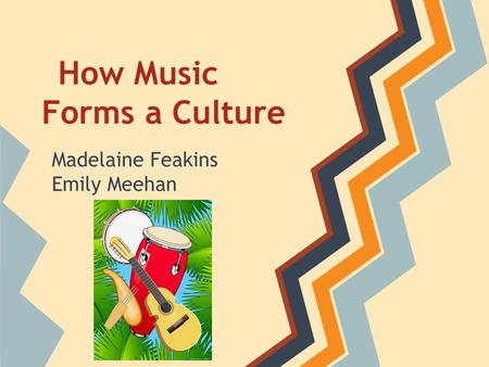 How Music Forms a Culture Madelaine Feakins Emily Meehan.