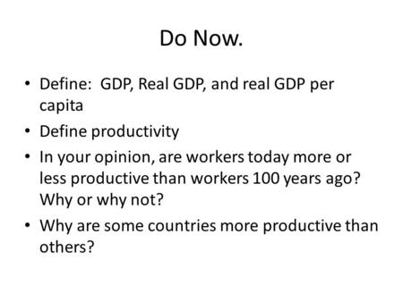 Do Now. Define: GDP, Real GDP, and real GDP per capita