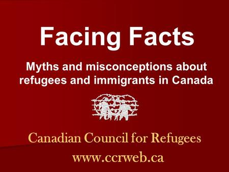 Canadian Council for Refugees www.ccrweb.ca Facing Facts Myths and misconceptions about refugees and immigrants in Canada.