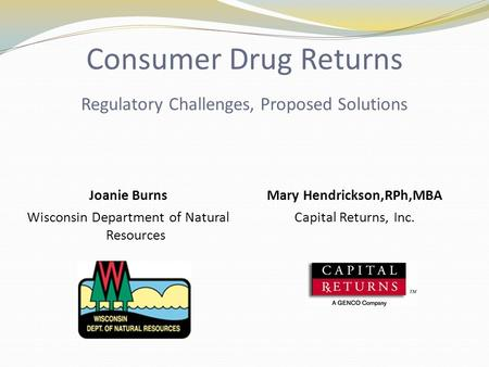 Consumer Drug Returns Regulatory Challenges, Proposed Solutions Joanie Burns Wisconsin Department of Natural Resources Mary Hendrickson,RPh,MBA Capital.