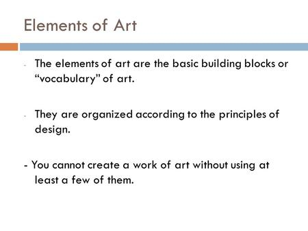 "Elements of Art - The elements of art are the basic building blocks or ""vocabulary"" of art. - They are organized according to the principles of design."
