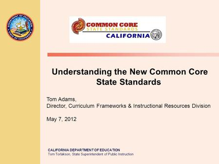 CALIFORNIA DEPARTMENT OF EDUCATION Tom Torlakson, State Superintendent of Public Instruction Understanding the New Common Core State Standards Tom Adams,