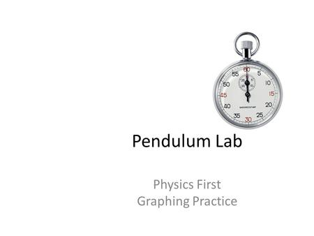 Pendulum Lab Physics First Graphing Practice. Graphing in Physics Physics looks for RELATIONSHIPS between variables – Relationship between your independent.