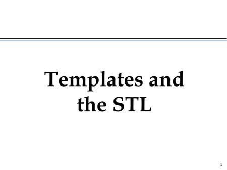 1 Templates and the STL. 2 Template (generic) classes  the behavior of a container class does not depend of the kind of elements stored in the container.
