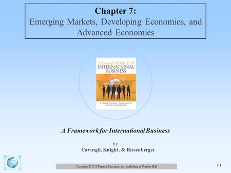 Copyright © 2013 Pearson Education, Inc. publishing as Prentice Hall 7-1 A Framework for International Business by Cavusgil, Knight, & Riesenberger Chapter.