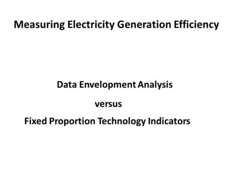 Measuring Electricity Generation Efficiency Data Envelopment Analysis versus Fixed Proportion Technology Indicators.