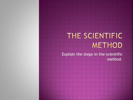 Explain the steps in the scientific method..  Ask a Question based on your observations: How, what, why, where, when or who?  In order to use the scientific.