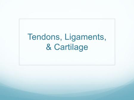 Tendons, Ligaments, & Cartilage. Objectives Given 50 minutes, students will distinguish between tendons, ligaments, and cartilage. Students will also.