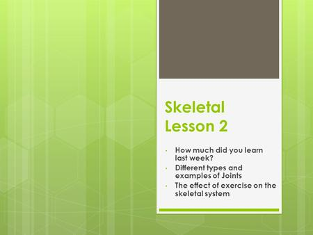 Skeletal Lesson 2 How much did you learn last week? Different types and examples of Joints The effect of exercise on the skeletal system.