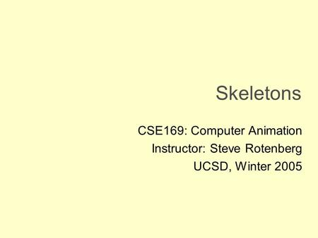 Skeletons CSE169: Computer Animation Instructor: Steve Rotenberg UCSD, Winter 2005.