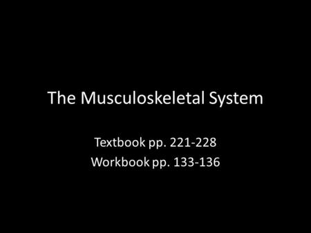 The Musculoskeletal System Textbook pp. 221-228 Workbook pp. 133-136.