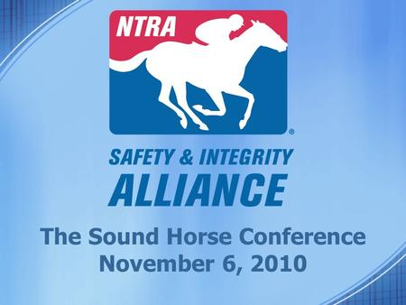 The Sound Horse Conference November 6, 2010. NTRA Safety & Integrity Alliance Mike Ziegler, Executive Director.