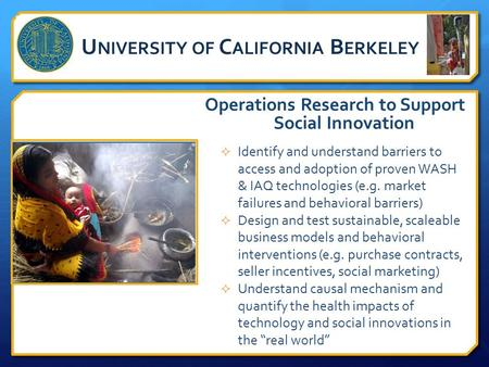 U NIVERSITY OF C ALIFORNIA B ERKELEY Operations Research to Support Social Innovation  Identify and understand barriers to access and adoption of proven.