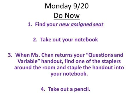 "Monday 9/20 Do Now 1.Find your new assigned seat 2.Take out your notebook 3.When Ms. Chan returns your ""Questions and Variable"" handout, find one of the."