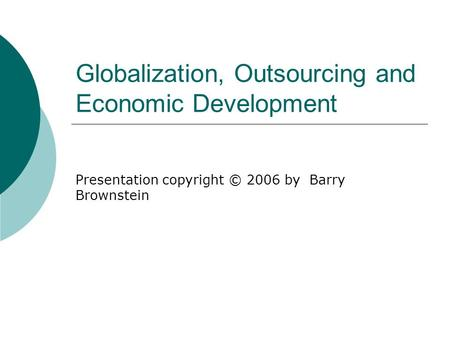 Globalization, Outsourcing and Economic Development Presentation copyright © 2006 by Barry Brownstein.
