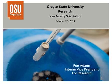 Oregon State University Research New Faculty Orientation October 23, 2014 Ron Adams Interim Vice President For Research.