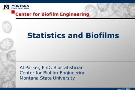 Center for Biofilm Engineering Al Parker, PhD, Biostatistician Center for Biofilm Engineering Montana State University Statistics and Biofilms June 29,