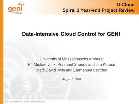 Sponsored by the National Science Foundation DICloud Spiral 2 Year-end Project Review University of Massachusetts Amherst PI: Michael Zink, Prashant Shenoy.