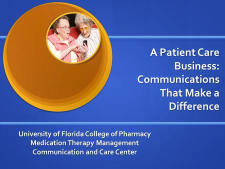 University of Florida College of Pharmacy Medication Therapy Management Communication and Care Center A Patient Care Business: Communications That Make.
