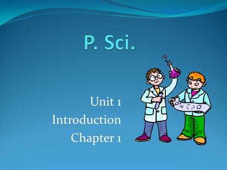 Unit 1 Introduction Chapter 1. What is Science Science is a system of knowledge and the methods you use to find that knowledge. Science begins with curiosity.