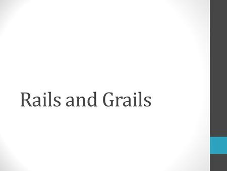 Rails and Grails. To get started Make sure you have java installed You can get the sdk and jre at: