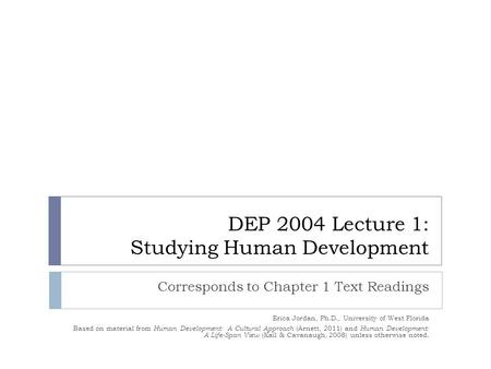 DEP 2004 Lecture 1: Studying Human Development Corresponds to Chapter 1 Text Readings Erica Jordan, Ph.D., University of West Florida Based on material.