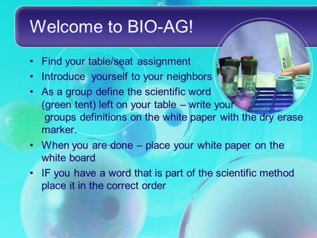 Welcome to BIO-AG! Find your table/seat assignment Introduce yourself to your neighbors As a group define the scientific word (green tent) left on your.