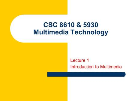 CSC 8610 & 5930 Multimedia Technology Lecture 1 Introduction to Multimedia.