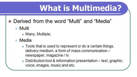 "What is Multimedia? Derived from the word ""Multi"" and ""Media"" Multi Many, Multiple, Media Tools that is used to represent or do a certain things, delivery."
