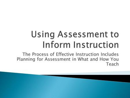 The Process of Effective Instruction Includes Planning for Assessment in What and How You Teach.