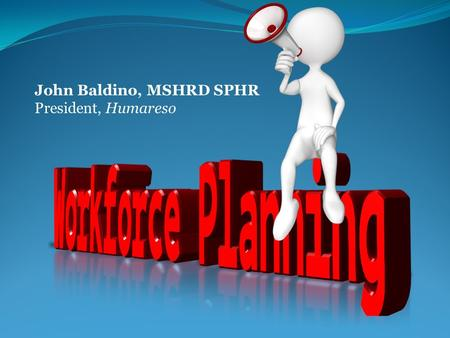 John Baldino, MSHRD SPHR President, Humareso. Workforce Planning Is it important?  The Conference Board  The Human Capital Institute  SHRM  Dozens.